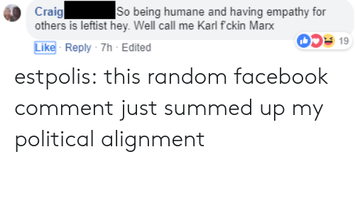 Summed Up: Craig  others is leftist hey. Well call me Karl fckin Marx  So being humane and having empathy for  0519  Like- Reply-7h-Edited estpolis: this random facebook comment just summed up my political alignment