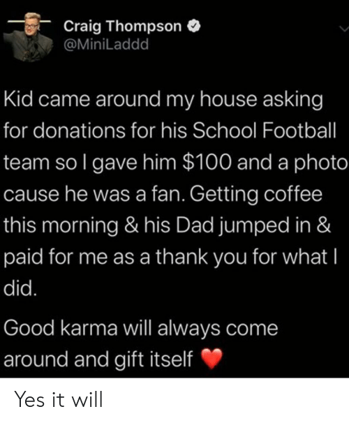 Karma: Craig Thompson  @MiniLaddd  Kid came around my house asking  for donations for his School Football  team so I gave him $100 and a photo  cause he was a fan. Getting coffee  this morning & his Dad jumped in &  paid for me as a thank you for what I  did.  Good karma will always come  around and gift itself Yes it will