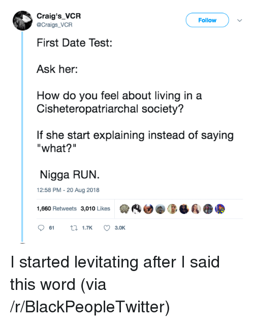"levitating: Craig's_VCR  Follow  @Craigs_VCR  First Date Test:  Ask her:  How do you feel about living in a  Cisheteropatriarchal society?  If she start explaining instead of saying  ""what?""  Nigga RUN.  12:58 PM - 20 Aug 2018  1,660 Retweets 3,010 Likes  (4迪拳0-Ba  61  1.TK  3.OK I started levitating after I said this word (via /r/BlackPeopleTwitter)"