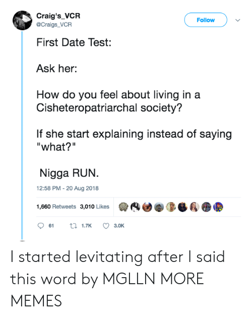 "levitating: Craig's_VCR  Follow  @Craigs_VCR  First Date Test:  Ask her:  How do you feel about living in a  Cisheteropatriarchal society?  If she start explaining instead of saying  ""what?""  Nigga RUN.  12:58 PM - 20 Aug 2018  1,660 Retweets 3,010 Likes  (4迪拳0-Ba  61  1.TK  3.OK I started levitating after I said this word by MGLLN MORE MEMES"