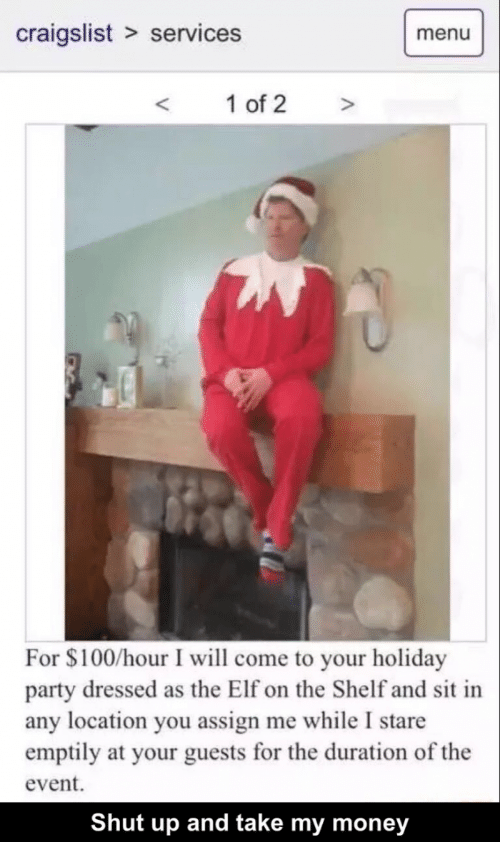 Craigslist, Elf, and Elf on the Shelf: craigslist services  menu  1 of 2  >  For $100/hour I will come to your holiday  party dressed as the Elf on the Shelf and sit in  any location you assign me while I stare  emptily at your guests for the duration of the  event  Shut up and take my money
