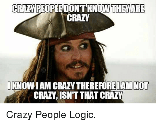 crazy people: CRAN PEOPLE DON'T KNOW THEYARE  CRAZY  KNOW IAM CRAZY THEREFOREIAM NOT  CRAZY, ISN'T THAT CRAZY <p>Crazy People Logic.</p>