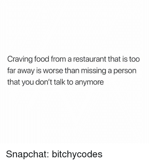 Food, Snapchat, and Restaurant: Craving food from a restaurant that is too  far away is worse than missing a person  that you don't talk to anymore Snapchat: bitchycodes
