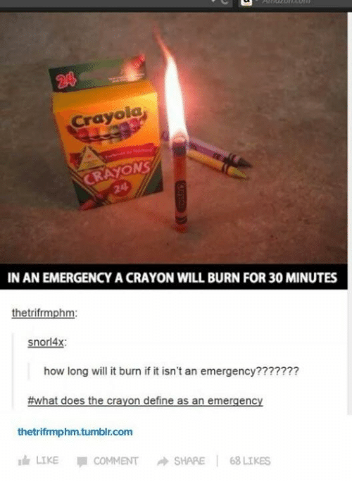 Definately: Crayola  CRAYONS  IN AN EMERGENCY A CRAYON WILL BURN FOR30 MINUTES  hetrifrmph  snorl4x:  how long will it burn if it isn't an emergency???????  #what does the crayon define as an emergency  thetrifrmphm.tumblr.com  Idr LIKE  COMMENT A SHARE  68 LIKES