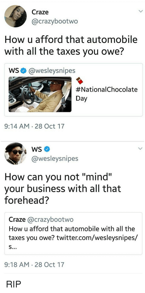 """Chocolate Day: Craze  @crazybootwo  How u afford that automobile  with all the taxes you owe?  WS@wesleysnipes  #Nationa!Chocolate  Day  9:14 AM 28 Oct 17  @wesleysnipes  How can you not """"mind""""  your business with all that  forehead?  Craze @crazybootwo  How u afford that automobile with all the  taxes you owe? twitter.com/wesleysnipes/  9:18 AM 28 Oct 17 <p>RIP</p>"""