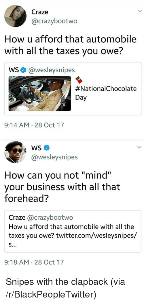 """Chocolate Day: Craze  @crazybootwo  How u afford that automobile  with all the taxes you owe?  WS@wesleysnipes  #Nationa!Chocolate  Day  9:14 AM 28 Oct 17  @wesleysnipes  How can you not """"mind""""  your business with all that  forehead?  Craze @crazybootwo  How u afford that automobile with all the  taxes you owe? twitter.com/wesleysnipes/  9:18 AM 28 Oct 17 <p>Snipes with the clapback (via /r/BlackPeopleTwitter)</p>"""