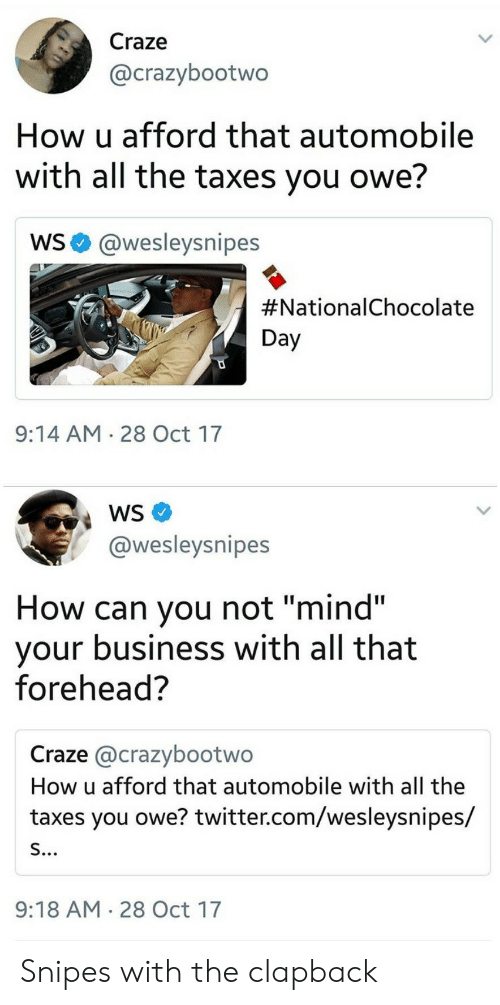 """Chocolate Day: Craze  @crazybootwo  How u afford that automobile  with all the taxes you owe?  WS@wesleysnipes  #Nationa!Chocolate  Day  9:14 AM 28 Oct 17  @wesleysnipes  How can you not """"mind""""  your business with all that  forehead?  Craze @crazybootwo  How u afford that automobile with all the  taxes you owe? twitter.com/wesleysnipes/  9:18 AM 28 Oct 17 Snipes with the clapback"""