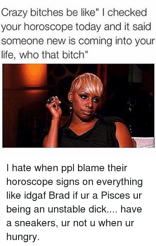 "Be Like, Bitch, and Crazy: Crazy bitches be like"" I checked  your horoscope today and it said  someone new is coming into your  life, who that bitch"" I hate when ppl blame their horoscope signs on everything like idgaf Brad if ur a Pisces ur being an unstable dick.... have a sneakers, ur not u when ur hungry."