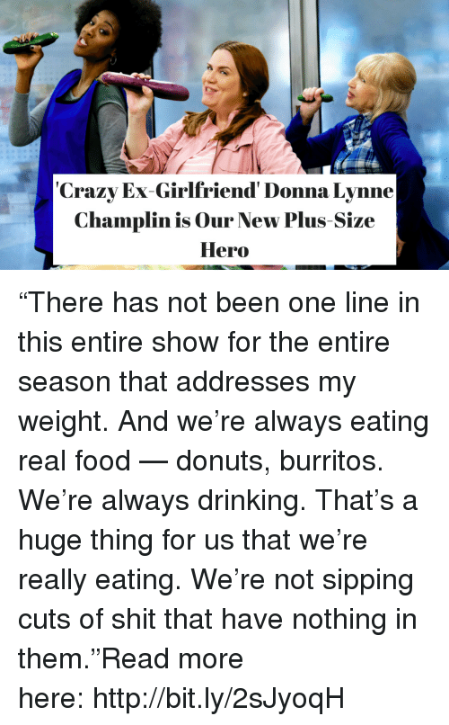"""Burritos: Crazy Ex-Girlfriend' Donna Lynne  Champlin is Our New Plus Size  Hero """"There has not been one line in this entire show for the entire season that addresses my weight. And we're always eating real food — donuts, burritos. We're always drinking. That's a huge thing for us that we're really eating. We're not sipping cuts of shit that have nothing in them.""""Read more here:http://bit.ly/2sJyoqH"""