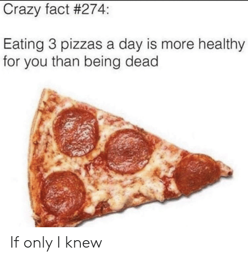 Crazy, Day, and You: Crazy fact #274:  Eating 3 pizzas a day is more healthy  for you than being dead If only I knew