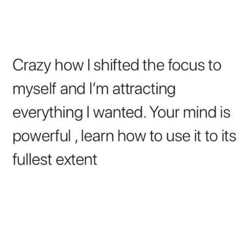 extent: Crazy how l shifted the focus to  myself and I'm attracting  everything I wanted. Your mind is  powerful, learn how to use it to its  fullest extent