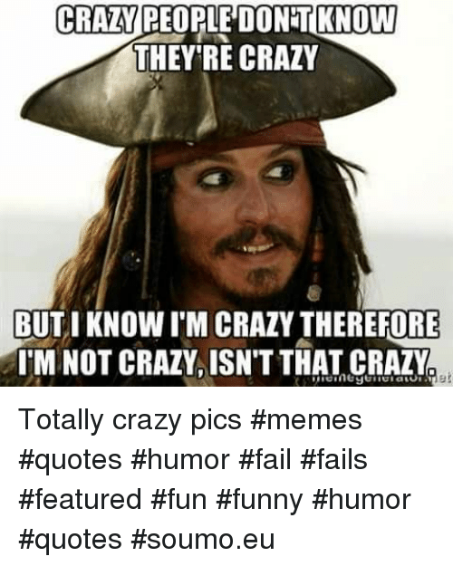 Featured: CRAZY REOPLE DONT KNOW  THEY'RE CRAZY  BUTIKNOW I'M CRAZY THEREFORE  TM NOT CRAZY. ISNT THAT CRAZY Totally crazy pics #memes #quotes #humor   #fail #fails #featured #fun #funny #humor #quotes #soumo.eu