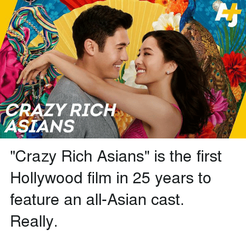 "Asian, Crazy, and Memes: CRAZY RICH  ASIANS ""Crazy Rich Asians"" is the first Hollywood film in 25 years to feature an all-Asian cast. Really."