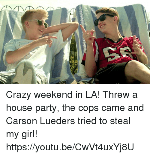 Dank, Youtu, and 🤖: Crazy weekend in LA! Threw a house party, the cops came and Carson Lueders tried to steal my girl! https://youtu.be/CwVt4uxYj8U