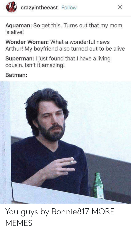 Wonder Woman: crazyintheeast Follow  Aquaman: So get this. Turns out that my mom  is alive!  Wonder Woman: What a wonderful news  Arthur! My boyfriend also turned out to be alive  Superman: I just found that I have a living  cousin. Isn't it amazing!  Batman: You guys by Bonnie817 MORE MEMES