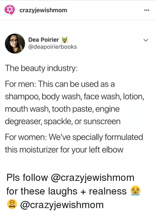 sunscreen: * crazyjewishmom  Dea Poirier  @deapoirierbooks  T he beauty industry  For men: Inis can be used as a  shampoo, body wash, face wash, lotion,  mouth wash, tooth paste, engine  degreaser, spackle, or sunscreen  For women: We've specially formulated  this moisturizer for your left elbow Pls follow @crazyjewishmom for these laughs + realness 😭😩 @crazyjewishmom