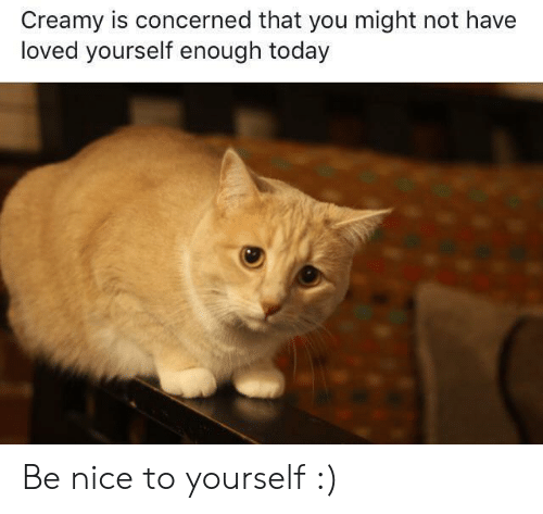Today, Nice, and You: Creamy is concerned that you might not have  loved yourself enough today Be nice to yourself :)