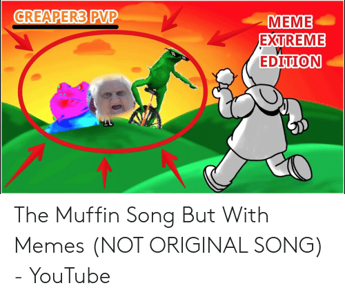 Pvp Meme: CREAPER3 PVP  MEME  EXTREME  EDITION The Muffin Song But With Memes (NOT ORIGINAL SONG) - YouTube