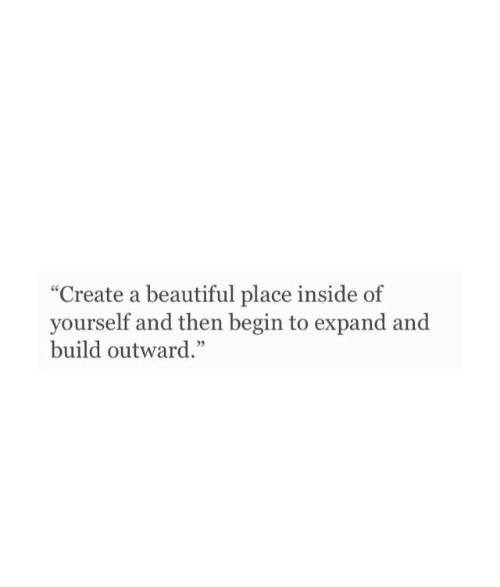 "Beautiful, A Beautiful Place, and Create A: ""Create a beautiful place inside of  yourself and then begin to expand and  build outward."""
