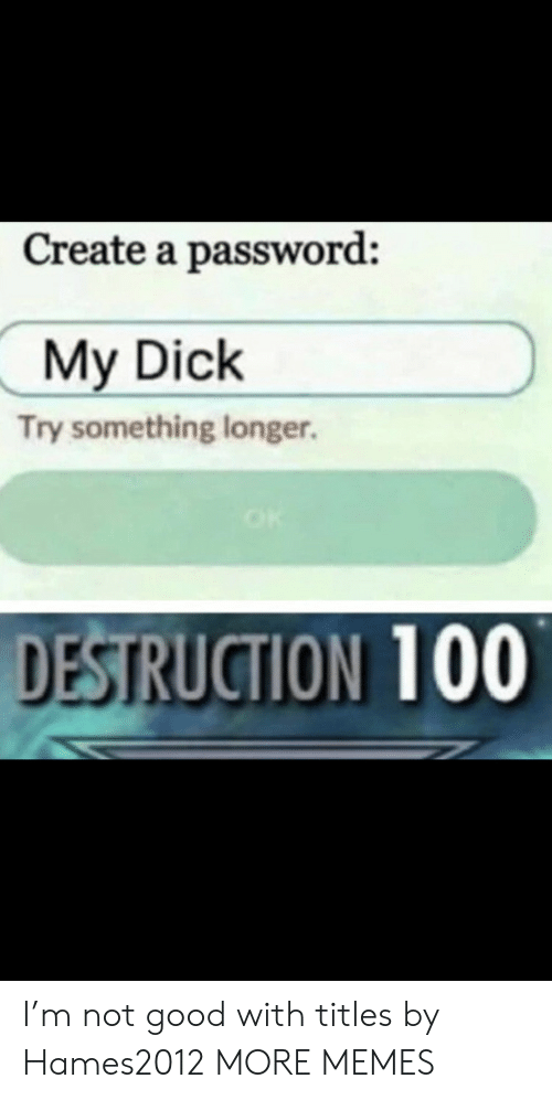Password: Create a password:  My Dick  Try something longer.  DESTRUCTION 100 I'm not good with titles by Hames2012 MORE MEMES