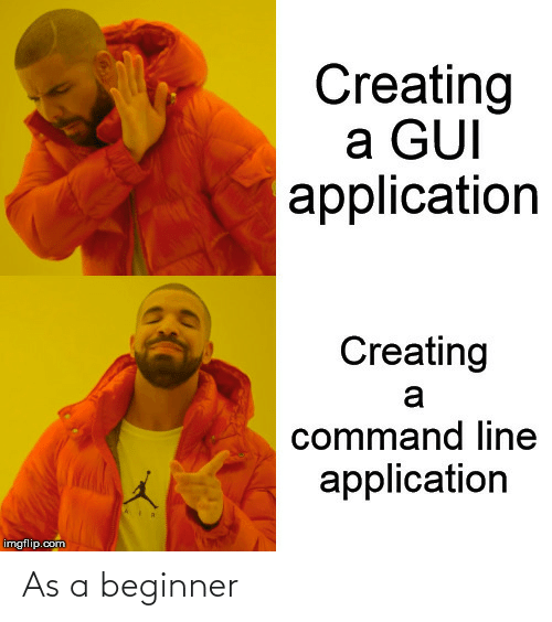 creating a: Creating  a GUI  application  Creating  a  command line  application  imgflip.com As a beginner