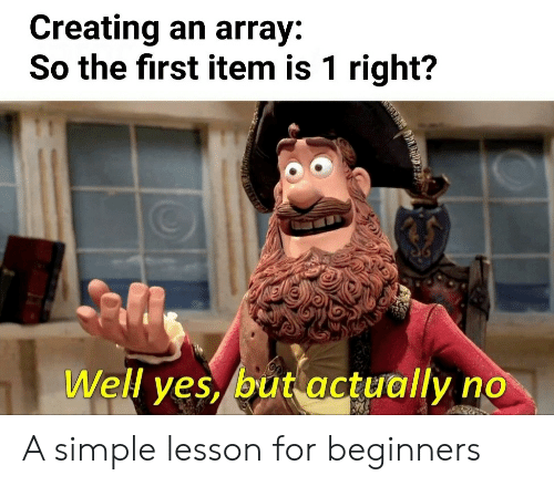 array: Creating an array:  So the first item is 1 right?  Well yes, but actually  AIEOIAD A simple lesson for beginners