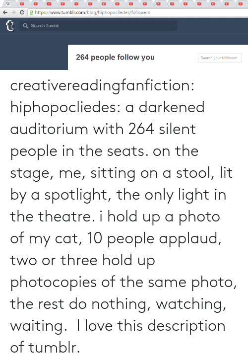 People In: creativereadingfanfiction: hiphopocliedes:  a darkened auditorium with 264 silent people in the seats. on the stage, me, sitting on a stool, lit by a spotlight, the only light in the theatre. i hold up a photo of my cat, 10 people applaud, two or three hold up photocopies of the same photo, the rest do nothing, watching, waiting.   I love this description of tumblr.