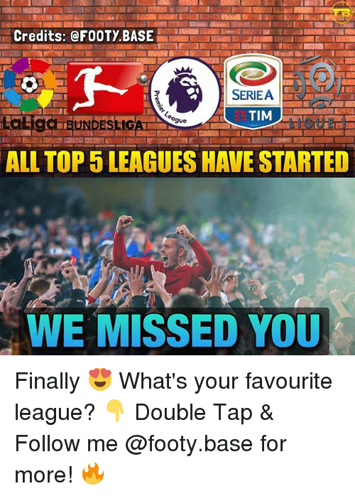 Memes, 🤖, and League: Credits: @FOOTY BASE  SERIEA  BUNDESLIGA  ALL TOP 5 LEAGUES HAVE STARTED  WE MISSED YOU Finally 😍 What's your favourite league? 👇 Double Tap & Follow me @footy.base for more! 🔥