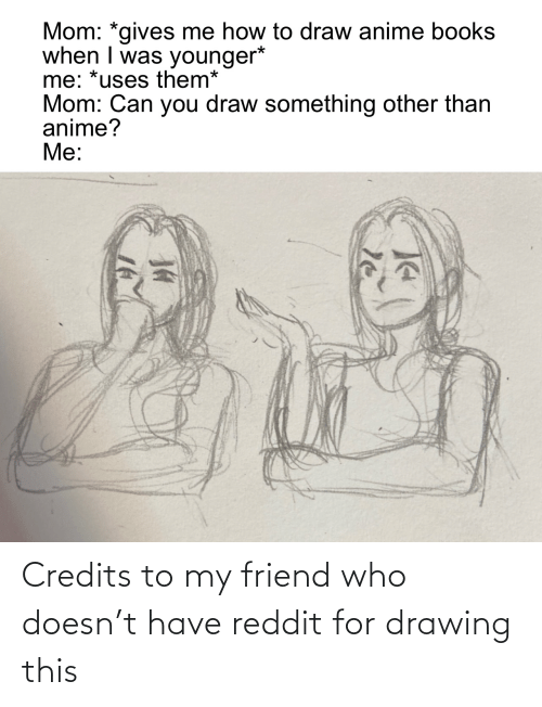 drawing: Credits to my friend who doesn't have reddit for drawing this