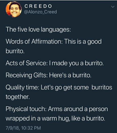 Physical Touch: CREEDO  @Alonzo_Creed  The five love languages:  Words of Affirmation: This is a good  burrito.  Acts of Service: I made you a burrito.  Receiving Gifts: Here's a burrito.  Quality time: Let's go get some burritos  together.  Physical touch: Arms around a person  wrapped in a warm hug, like a burrito.  7/9/18, 10:32 PM