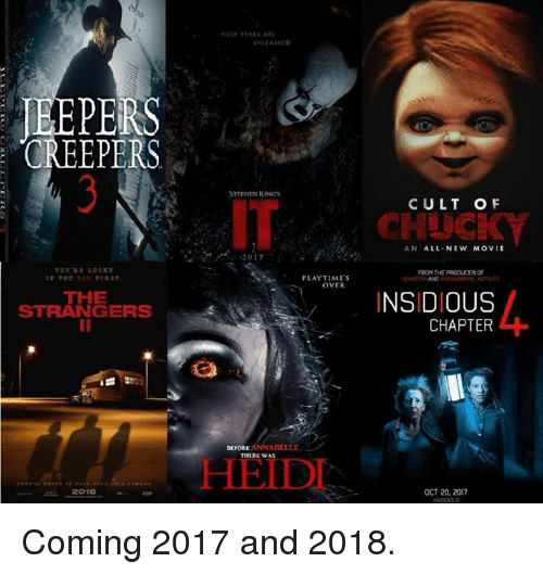 insidious: CREEPERS  THE  STRANGERS  2018  TOUI FEARS ART  UNLEASHED  STEPHEN KING's  2017  PLAYTIME's  OVER  THLRL WAS  CULT OF  AN ALL NEW MOVIE  FROM THE PRODUCER OF  INSIDIOUS  CHAPTER  OCT 20, 2017 Coming 2017 and 2018.