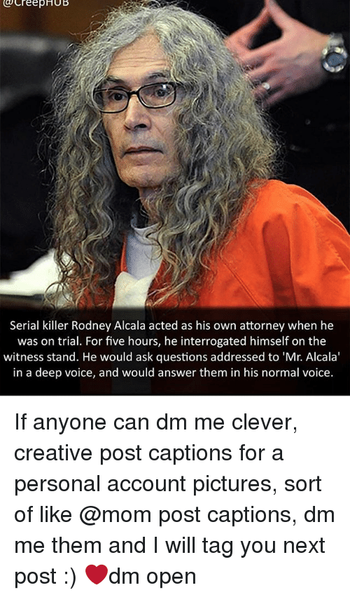 Cleverity: creepHUB  Serial killer Rodney Alcala acted as his own attorney when he  was on trial. For five hours, he interrogated himself on the  witness stand. He would ask questions addressed to 'Mr. Alcala'  in a deep voice, and would answer them in his normal voice. If anyone can dm me clever, creative post captions for a personal account pictures, sort of like @mom post captions, dm me them and I will tag you next post :) ❤dm open