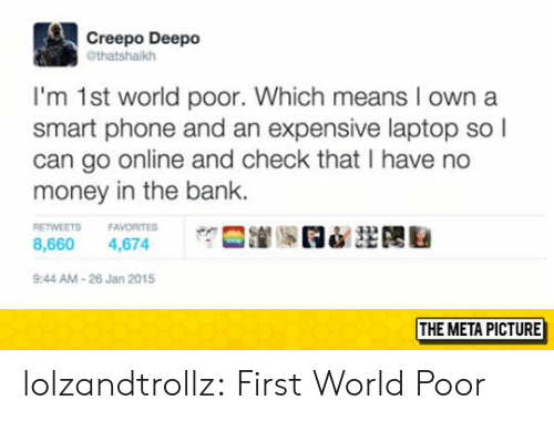 No Money: Creepo Deepo  @thatshaikh  I'm 1st world poor. Which means I own a  smart phone and an expensive laptop so l  can go online and check that I have no  money in the bank.  ETWEETS FAVORITES  8,660 4,674  9:44 AM-26 Jan 2015  THE META PICTURE lolzandtrollz:  First World Poor