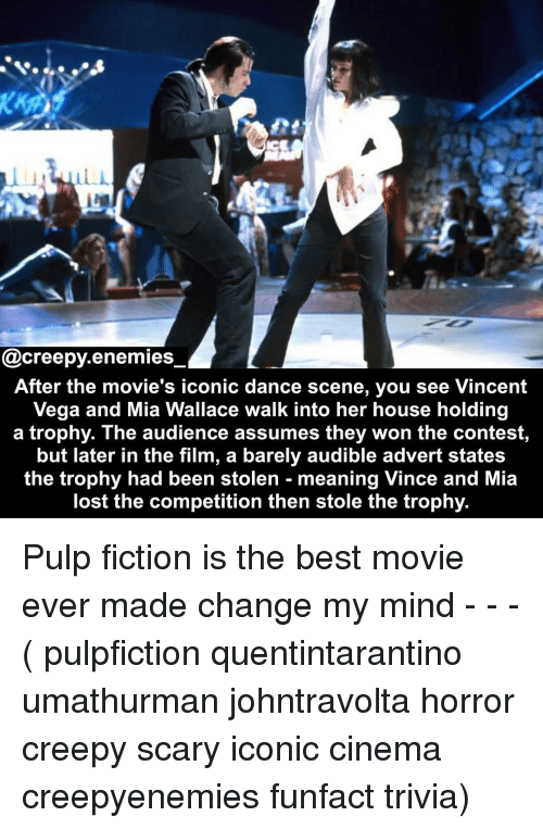 best movie: @creepy.enemies  After the movie's iconic dance scene, you see Vincent  Vega and Mia Wallace walk into her house holding  a trophy. The audience assumes they won the contest,  but later in the film, a barely audible advert states  the trophy had been stolen - meaning Vince and Mia  lost the competition then stole the trophy. Pulp fiction is the best movie ever made change my mind - - - ( pulpfiction quentintarantino umathurman johntravolta horror creepy scary iconic cinema creepyenemies funfact trivia)