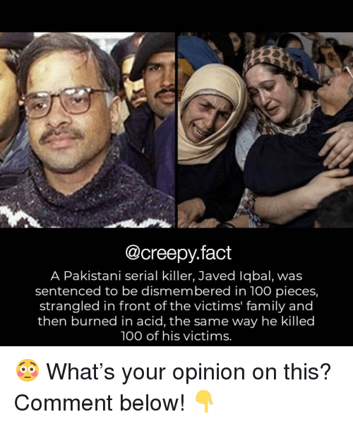 Comment Below: @creepy.fact  A Pakistani serial killer, Javed lqbal, was  sentenced to be dismembered in 100 pieces,  strangled in front of the victims' family and  then burned in acid, the same way he killed  100 of his victims. 😳 What's your opinion on this? Comment below! 👇