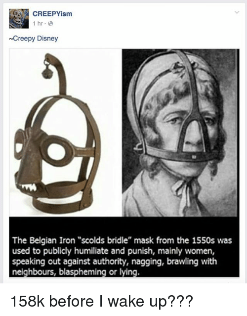 "humiliate: CREEPYism  1 hr.e  Creepy Disney  The Belgian Iron ""scolds bridle"" mask from the 1550s was  used to publicly humiliate and punish, mainly women,  speaking out against authority, nagging, brawling with  neighbours, blaspheming or lying. 158k before I wake up???"