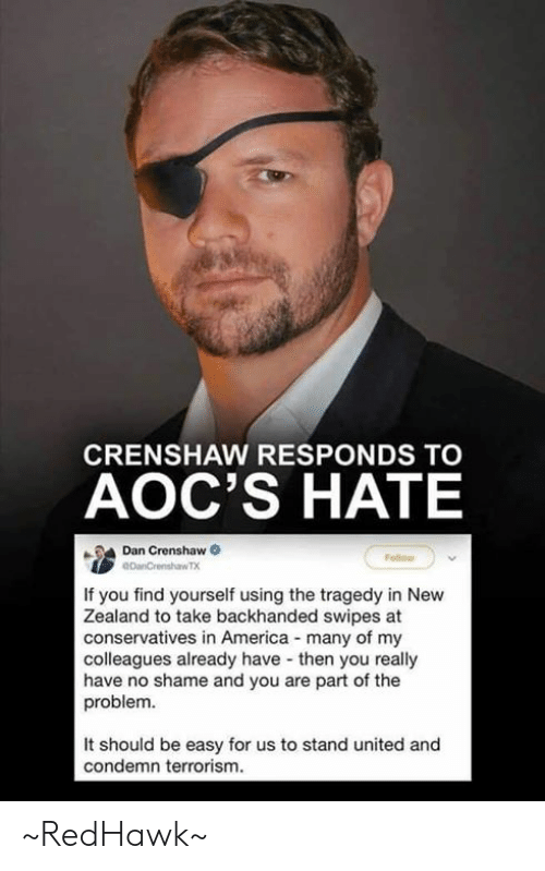 No Shame: CRENSHAW RESPONDS TO  AOC'S HATE  Dan Crenshaw  If you find yourself using the tragedy in New  Zealand to take backhanded swipes at  conservatives in America many of my  colleagues already have then you really  have no shame and you are part of the  problem.  It should be easy for us to stand united and  condemn terrorism. ~RedHawk~
