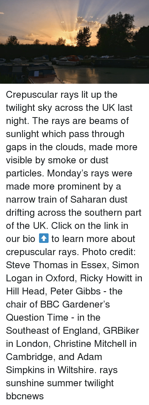 essex: Crepuscular rays lit up the twilight sky across the UK last night. The rays are beams of sunlight which pass through gaps in the clouds, made more visible by smoke or dust particles. Monday's rays were made more prominent by a narrow train of Saharan dust drifting across the southern part of the UK. Click on the link in our bio ⬆️ to learn more about crepuscular rays. Photo credit: Steve Thomas in Essex, Simon Logan in Oxford, Ricky Howitt in Hill Head, Peter Gibbs - the chair of BBC Gardener's Question Time - in the Southeast of England, GRBiker in London, Christine Mitchell in Cambridge, and Adam Simpkins in Wiltshire. rays sunshine summer twilight bbcnews