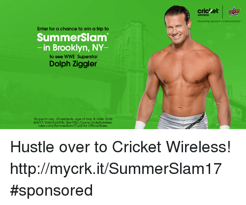 nec: cricket  SSOTIER  wireless  Presenting Sponsor of SummerSiam  Enter for a chance to win a trip to  SummerSlam  -in Brooklyn, NY  to see WWE Superstar  Dolph Ziggler  No purch nec. US residents age of maj. & older. Ends  8/6/17. Vold if prohib. See http://www.cricketwireless-  rules.com/SummerSlam17.pdf for Official Rules. Hustle over to Cricket Wireless! http://mycrk.it/SummerSlam17 #sponsored