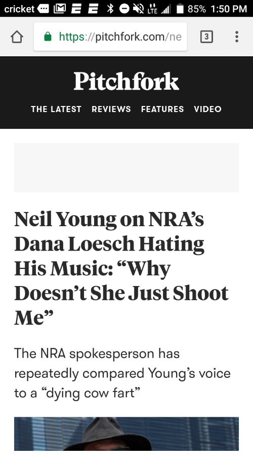 "Music, Neil Young, and Video: cricketa E E E  49 LTE.dl | 85% 1:50 PM  Ô âhttps://pitchfork.com/ne ת  Pitchfork  THE LATEST REVIEWS FEATURES VIDEO  Neil Young on NRA's  Dana Loesch Hating  His Music:""Why  Doesn't She Just Shoot  Me""  The NRA spokesperson h  repeatedly compared Young's voice  to a ""dying cow fart"""