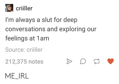 Deep Conversations: criiller  I'm always a slut for deep  conversations and exploring our  feelings at 1am  Source: criiller  212,375 notes ME_IRL
