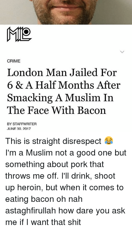 Criming: CRIME  London Man Jailed For  6 & A Half Months After  Smacking A Muslim In  The Face With Bacon  BY STAFFWRITER  JUNF 30. 2017 This is straight disrespect 😂 I'm a Muslim not a good one but something about pork that throws me off. I'll drink, shoot up heroin, but when it comes to eating bacon oh nah astaghfirullah how dare you ask me if I want that shit