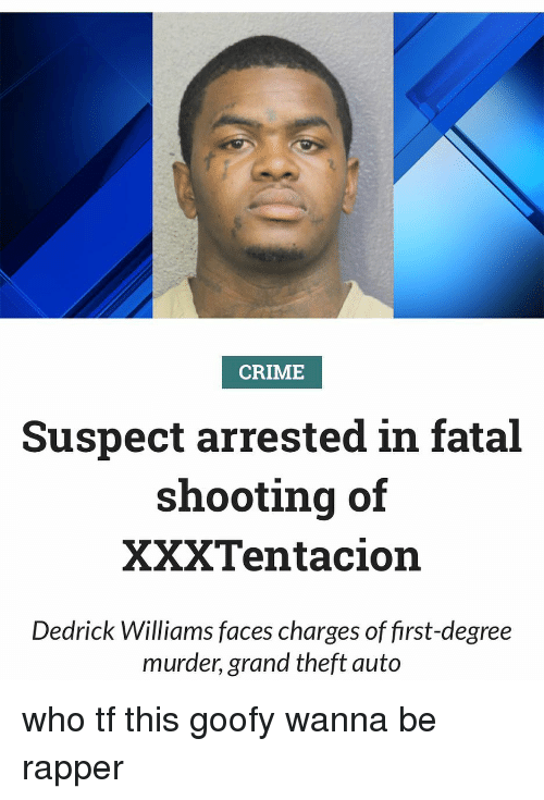 grand theft: CRIME  Suspect arrested in fatal  shooting of  XXXTentacion  Dedrick Williams faces charges of first-degree  murder, grand theft auto who tf this goofy wanna be rapper