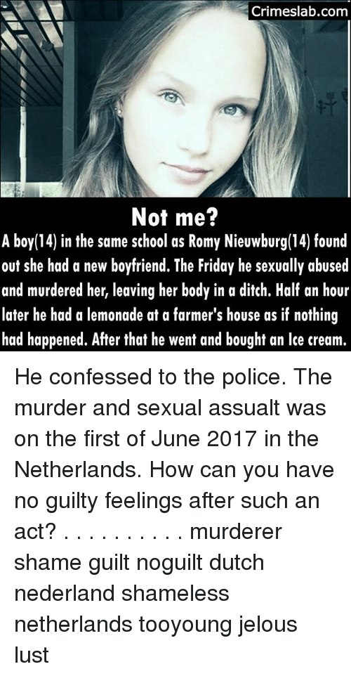 romy: Crimeslab.com  Not me?  A boy(14) in the same school as Romy Nieuwburg(14) found  out she had a new boyfriend. The Friday he sexually abused  and murdered her, leaving her body in a ditch. Half an hour  later he had a lemonade at a farmer's house as if nothing  had happened. After that he went and bought an lce cream.  14) in the same school as Romy Nieuwburg(14) found He confessed to the police. The murder and sexual assualt was on the first of June 2017 in the Netherlands. How can you have no guilty feelings after such an act? . . . . . . . . . . murderer shame guilt noguilt dutch nederland shameless netherlands tooyoung jelous lust
