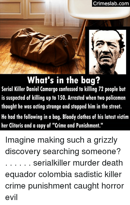 """Clothes, Crime, and Memes: Crimeslab.com  What's in the bag?  er Daniel Camargo confessed o kl  Serial Killer Daniel Camargo confessed to killing 72 people but  is suspected of killing up to 150. Arrested when two policemen  thought he was acting strange and stopped him in the street.  He had the following in a bag. Bloody clothes of his latest victim  her Clitoris and a copy of """"Crime and Punishment."""" Imagine making such a grizzly discovery searching someone? . . . . . . serialkiller murder death equador colombia sadistic killer crime punishment caught horror evil"""