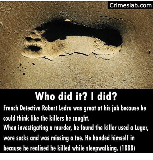 Jobbing: Crimeslab.com  Who did it? I did?  French Detective Robert ledru was great at his job because he  could think like the killers he caught.  When investigating a murder, he found the killer used a luger,  wore sotks and was missing a toe. He handed himself in  because he realised he killed while sleepwalking. (1888)