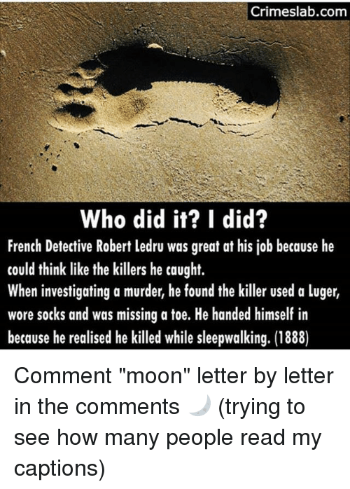 "Mooned: Crimeslab.com  Who did it? I did?  French Detective Robert ledru was great at his job because he  could think like the killers he caught.  When investigating a murder, he found the killer used a luger,  wore socks and was missing a toe. He handed himself in  because he realised he killed while sleepwalking. (1888) Comment ""moon"" letter by letter in the comments 🌙 (trying to see how many people read my captions)"
