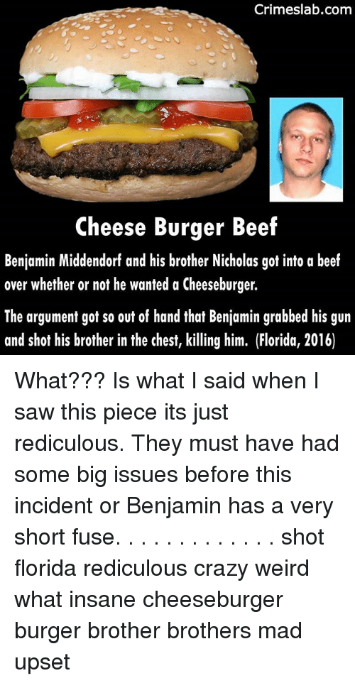 A Cheeseburger: Crimeslab.comm  Cheese Burger Beef  Benjamin Middendorf and his brother Nicholas got into a beef  over whether or not he wanted a Cheeseburger.  The argument got so out of hand that Benjamin grabbed his gun  and shot his brother in the chest, killing him. (Florida, 2016) What??? Is what I said when I saw this piece its just rediculous. They must have had some big issues before this incident or Benjamin has a very short fuse. . . . . . . . . . . . . shot florida rediculous crazy weird what insane cheeseburger burger brother brothers mad upset