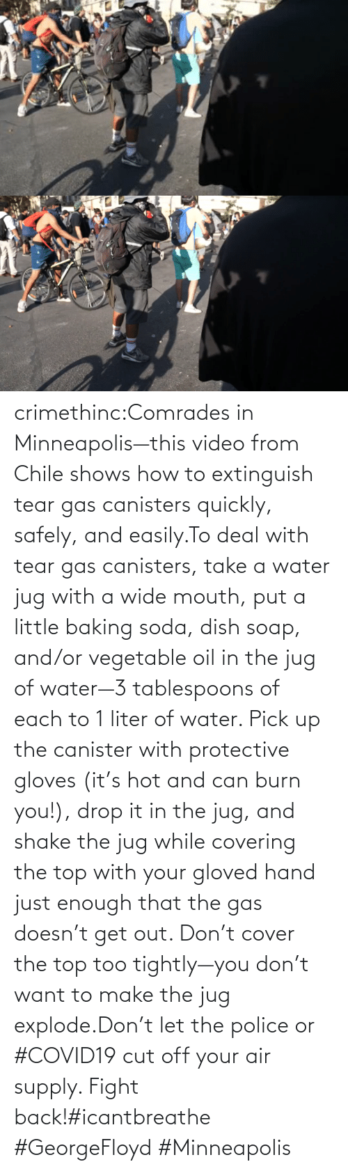 Make The: crimethinc:Comrades in Minneapolis—this video from Chile shows how to extinguish tear gas canisters quickly, safely, and easily.To deal with tear gas canisters, take a water jug with a wide mouth, put a little baking soda, dish soap, and/or vegetable oil in the jug of water—3 tablespoons of each to 1 liter of water. Pick up the canister with protective gloves (it's hot and can burn you!), drop it in the jug, and shake the jug while covering the top with your gloved hand just enough that the gas doesn't get out. Don't cover the top too tightly—you don't want to make the jug explode.Don't let the police or #COVID19 cut off your air supply. Fight back!#icantbreathe #GeorgeFloyd #Minneapolis