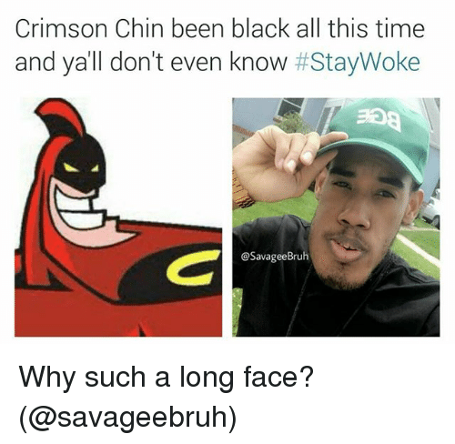 Evenement: Crimson Chin been black all this time  and ya'll don't even know #StayWoke  @SavageeBruh Why such a long face? (@savageebruh)